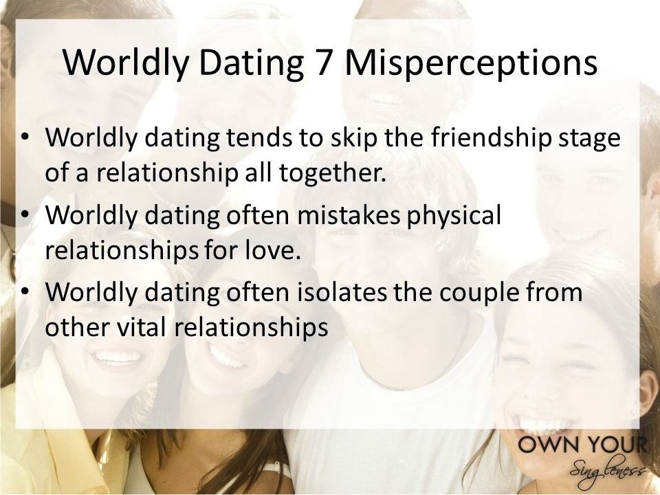 Worldly Dating 7 Misperceptions Worldly dating tends to skip the friendship stage of a relationship all together. Worldly dating often mistakes physic