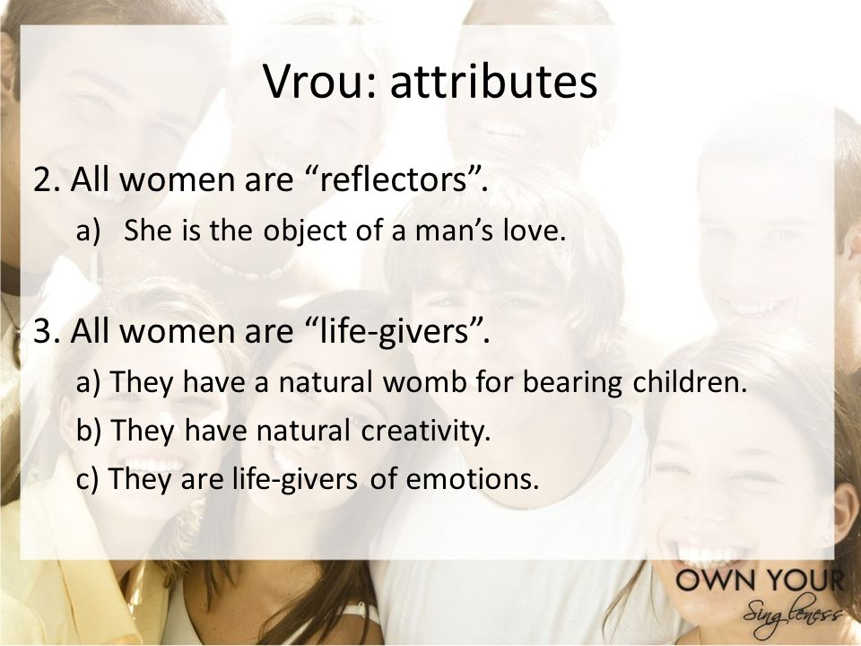 Vrou: attributes 2. All women are reflectors. a)She is the object of a mans love. 3. All women are life-givers. a) They have a natural womb for bearin