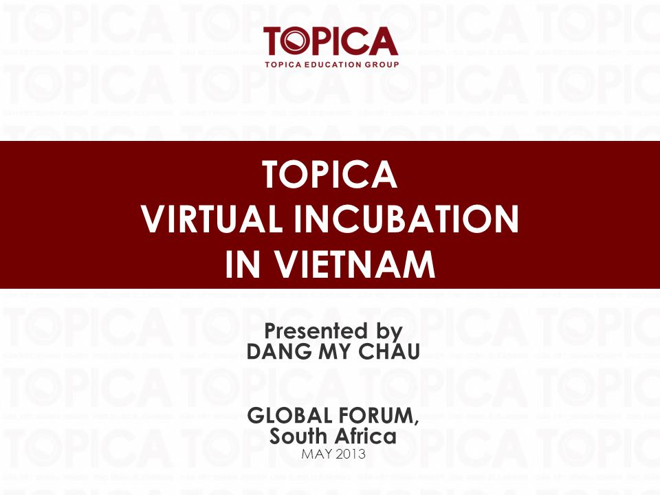 TOPICA VIRTUAL INCUBATION IN VIETNAM Presented by DANG MY CHAU GLOBAL FORUM, South Africa MAY 2013