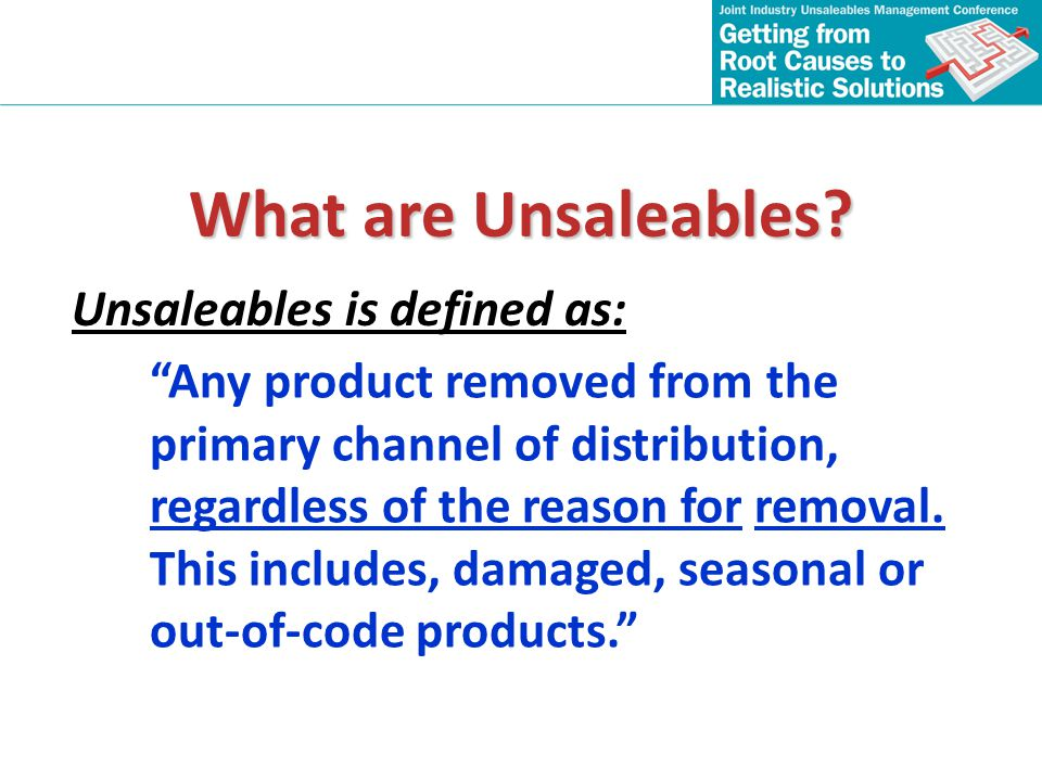 What are Unsaleables? Any product removed from the primary channel of distribution, regardless of the reason for removal. This includes, damaged, seas