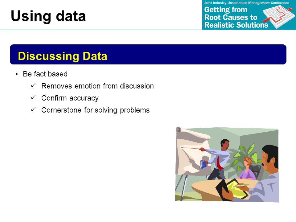 Discussing Data Be fact based Removes emotion from discussion Confirm accuracy Cornerstone for solving problems Using data