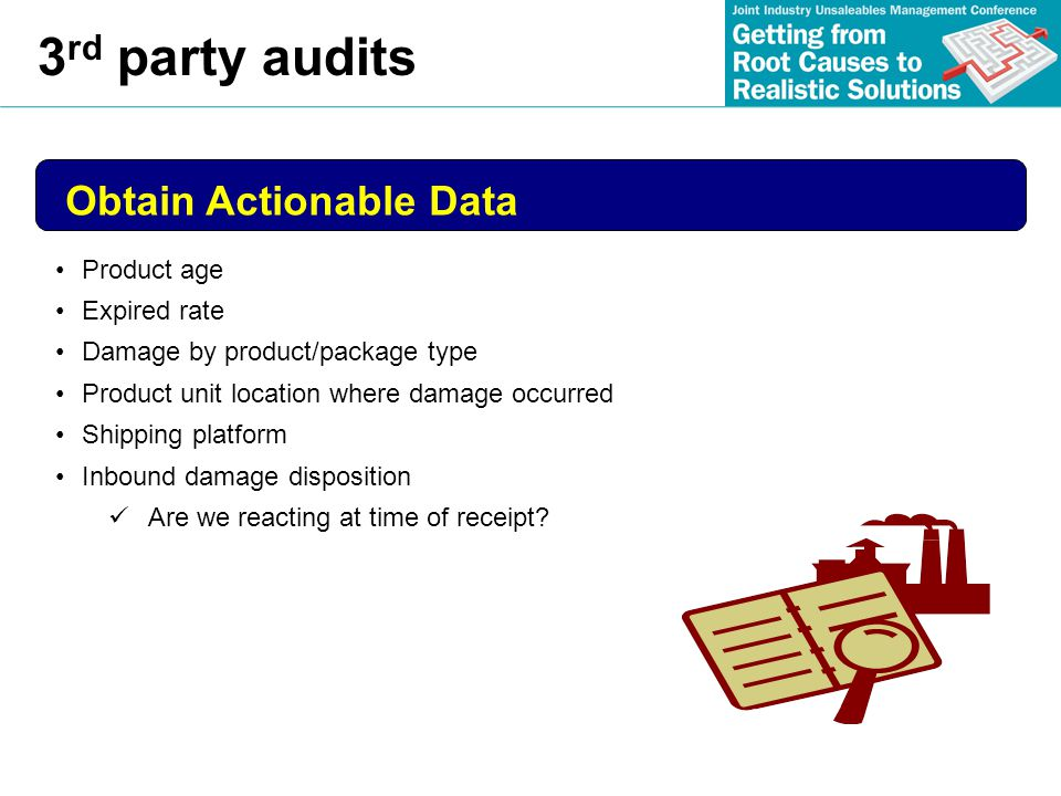 3 rd party audits Obtain Actionable Data Product age Expired rate Damage by product/package type Product unit location where damage occurred Shipping