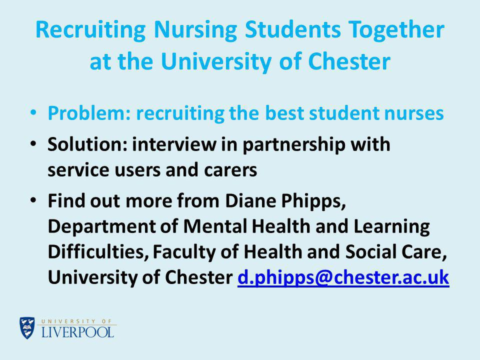 Recruiting Nursing Students Together at the University of Chester Problem: recruiting the best student nurses Solution: interview in partnership with service users and carers Find out more from Diane Phipps, Department of Mental Health and Learning Difficulties, Faculty of Health and Social Care, University of Chester