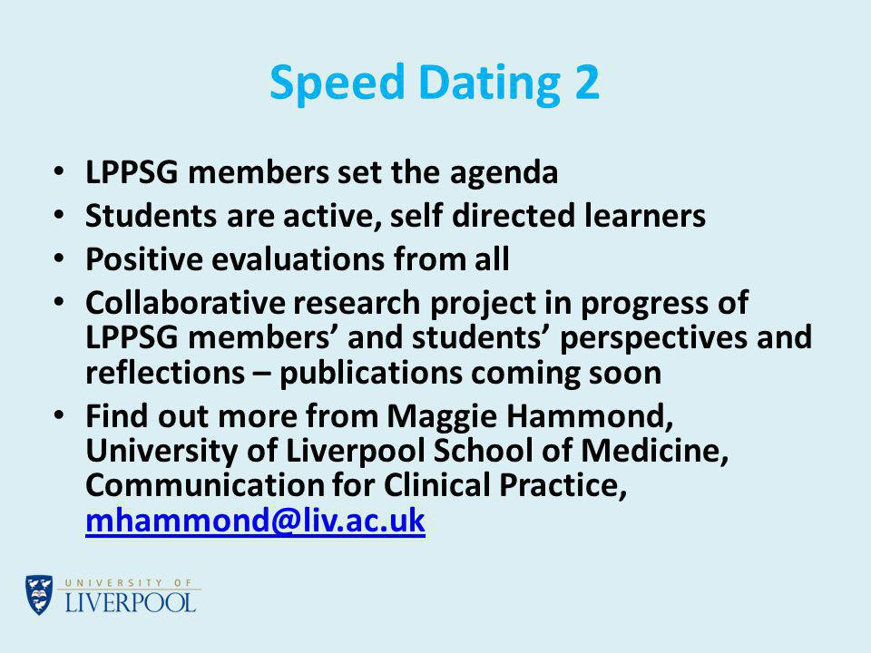 Speed Dating 2 LPPSG members set the agenda Students are active, self directed learners Positive evaluations from all Collaborative research project in progress of LPPSG members and students perspectives and reflections – publications coming soon Find out more from Maggie Hammond, University of Liverpool School of Medicine, Communication for Clinical Practice, mhammond@liv.ac.uk mhammond@liv.ac.uk