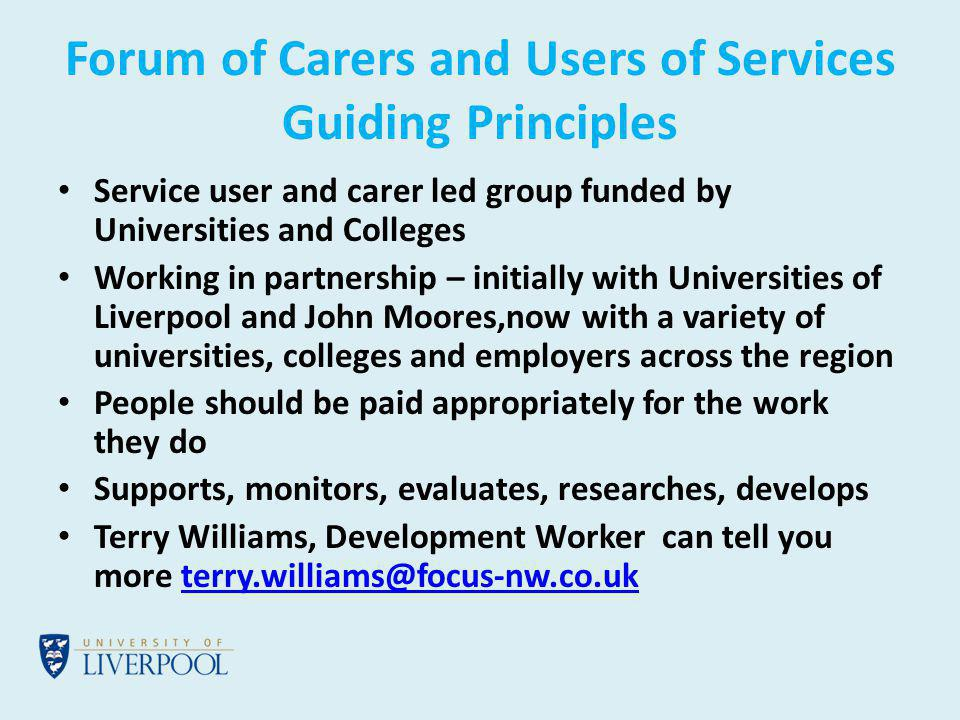 Forum of Carers and Users of Services Guiding Principles Service user and carer led group funded by Universities and Colleges Working in partnership – initially with Universities of Liverpool and John Moores,now with a variety of universities, colleges and employers across the region People should be paid appropriately for the work they do Supports, monitors, evaluates, researches, develops Terry Williams, Development Worker can tell you more
