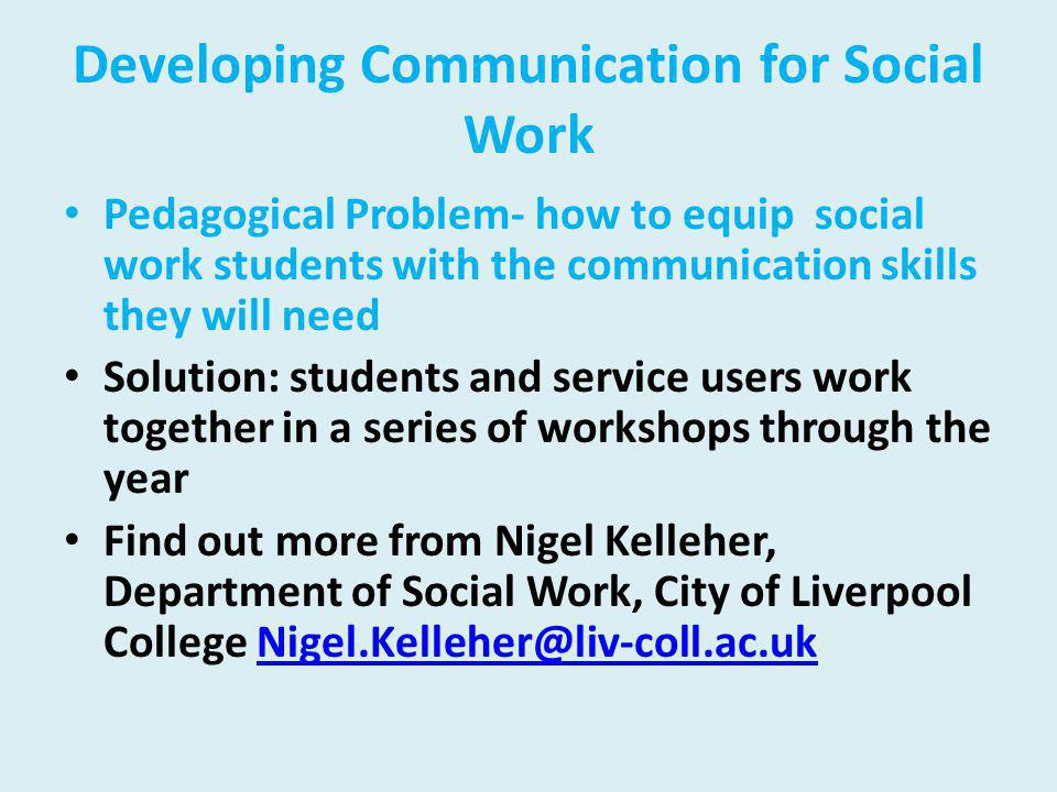 Developing Communication for Social Work Pedagogical Problem- how to equip social work students with the communication skills they will need Solution: students and service users work together in a series of workshops through the year Find out more from Nigel Kelleher, Department of Social Work, City of Liverpool College Nigel.Kelleher@liv-coll.ac.ukNigel.Kelleher@liv-coll.ac.uk