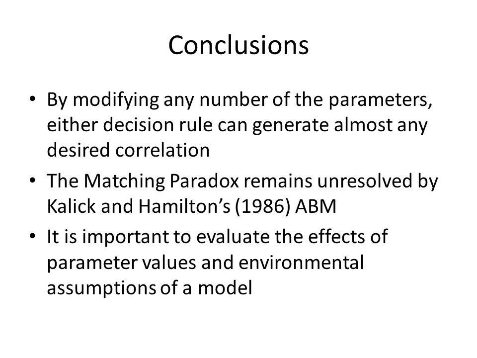 Conclusions By modifying any number of the parameters, either decision rule can generate almost any desired correlation The Matching Paradox remains unresolved by Kalick and Hamiltons (1986) ABM It is important to evaluate the effects of parameter values and environmental assumptions of a model