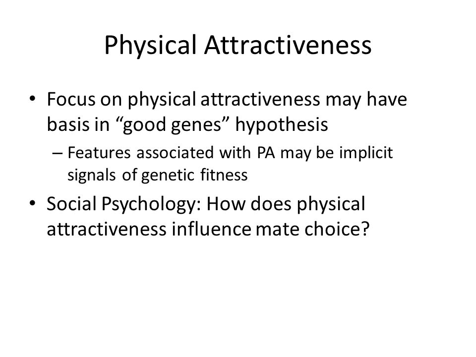 Physical Attractiveness Focus on physical attractiveness may have basis in good genes hypothesis – Features associated with PA may be implicit signals of genetic fitness Social Psychology: How does physical attractiveness influence mate choice?
