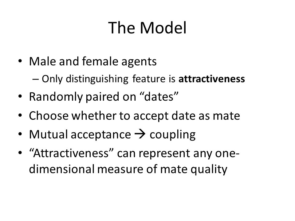 The Model Male and female agents – Only distinguishing feature is attractiveness Randomly paired on dates Choose whether to accept date as mate Mutual acceptance coupling Attractiveness can represent any one- dimensional measure of mate quality