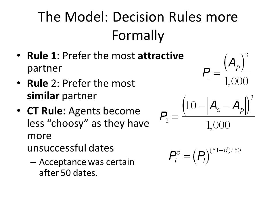 The Model: Decision Rules more Formally Rule 1: Prefer the most attractive partner Rule 2: Prefer the most similar partner CT Rule: Agents become less choosy as they have more unsuccessful dates – Acceptance was certain after 50 dates.