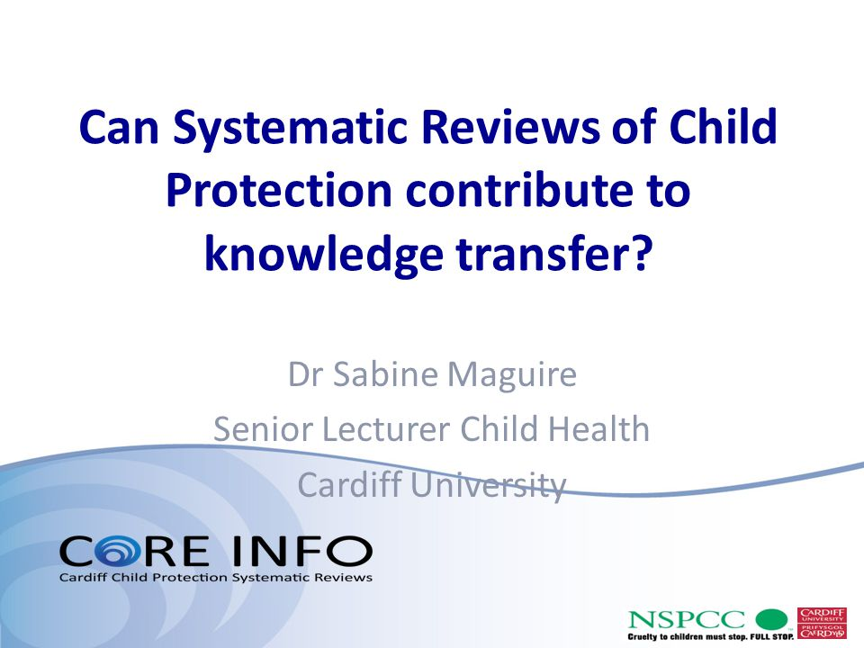 Can Systematic Reviews of Child Protection contribute to knowledge transfer? Dr Sabine Maguire Senior Lecturer Child Health Cardiff University