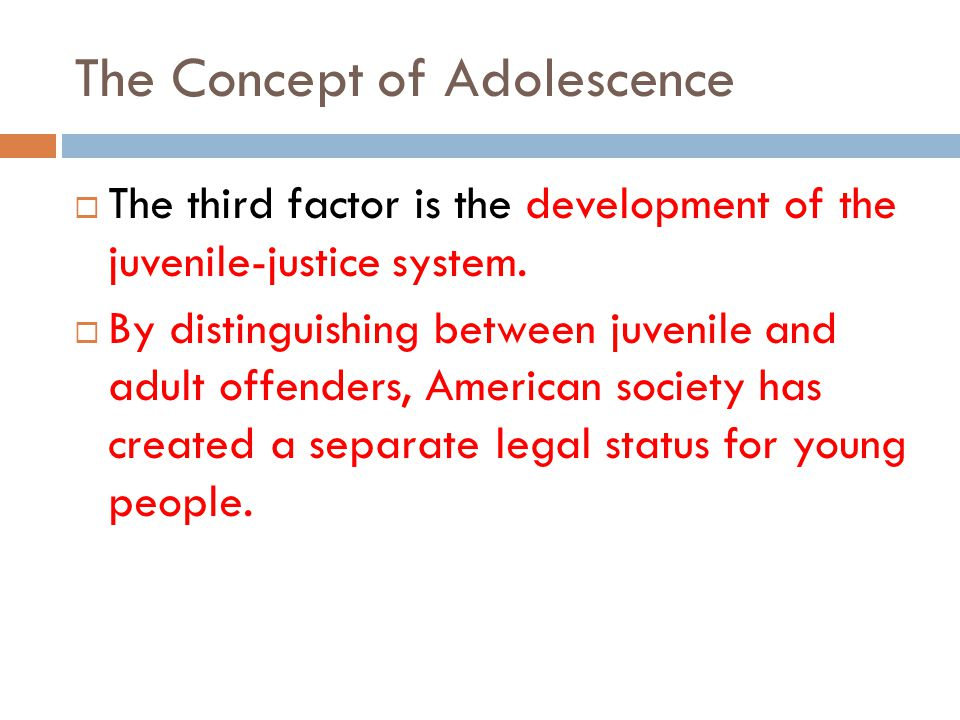 The Concept of Adolescence The third factor is the development of the juvenile-justice system.