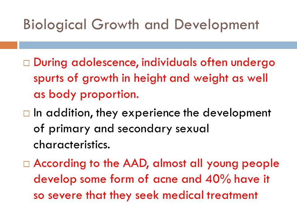 Biological Growth and Development During adolescence, individuals often undergo spurts of growth in height and weight as well as body proportion.