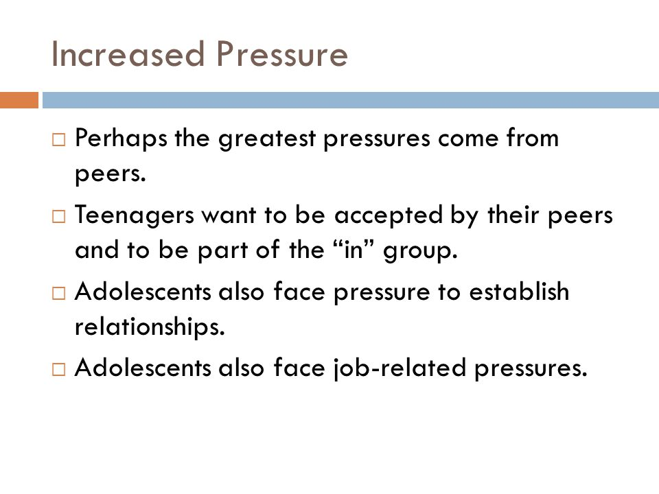 Increased Pressure Perhaps the greatest pressures come from peers.