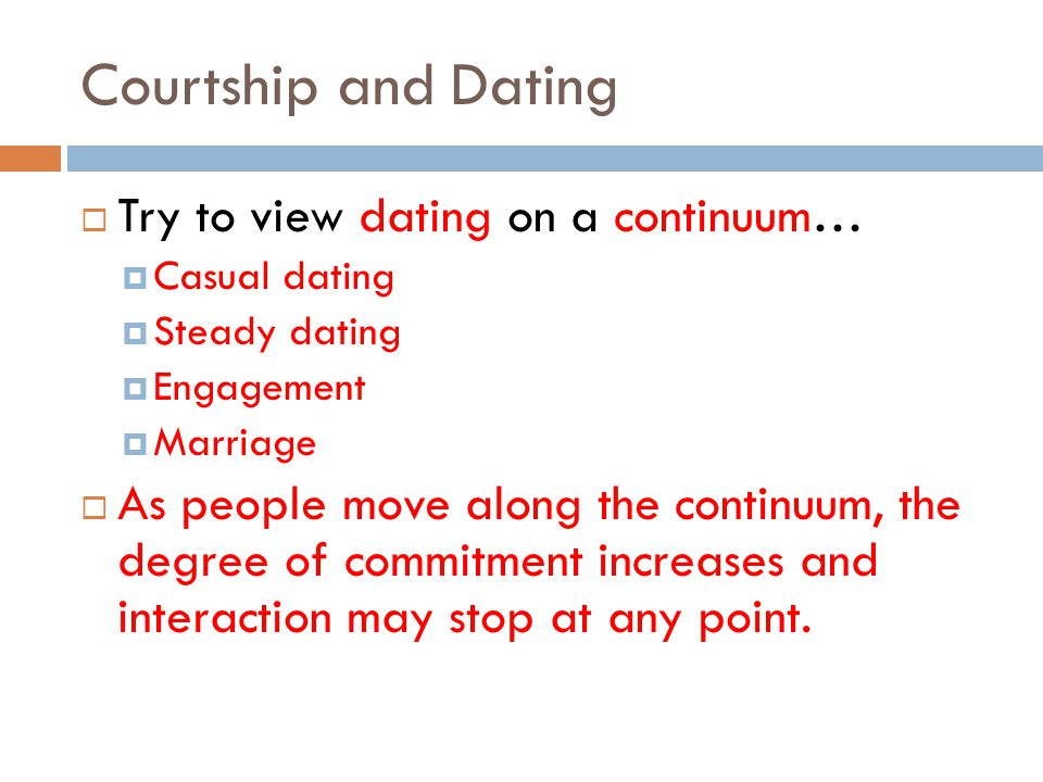 Courtship and Dating Try to view dating on a continuum… Casual dating Steady dating Engagement Marriage As people move along the continuum, the degree of commitment increases and interaction may stop at any point.