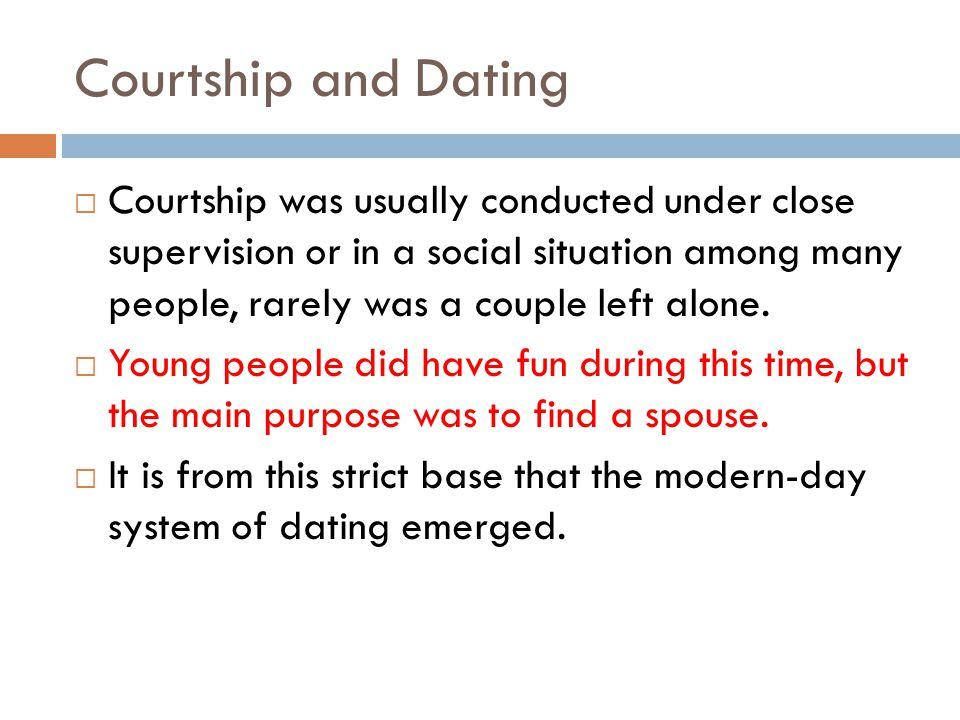 Courtship and Dating Courtship was usually conducted under close supervision or in a social situation among many people, rarely was a couple left alone.