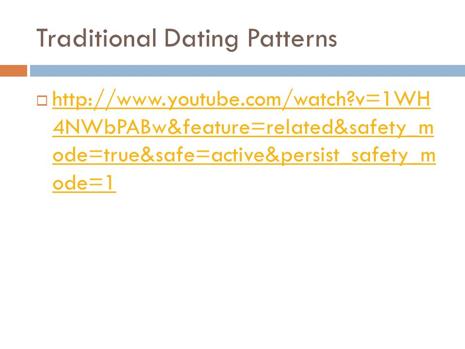 Traditional Dating Patterns http://www.youtube.com/watch?v=1WH 4NWbPABw&feature=related&safety_m ode=true&safe=active&persist_safety_m ode=1 http://www.youtube.com/watch?v=1WH 4NWbPABw&feature=related&safety_m ode=true&safe=active&persist_safety_m ode=1