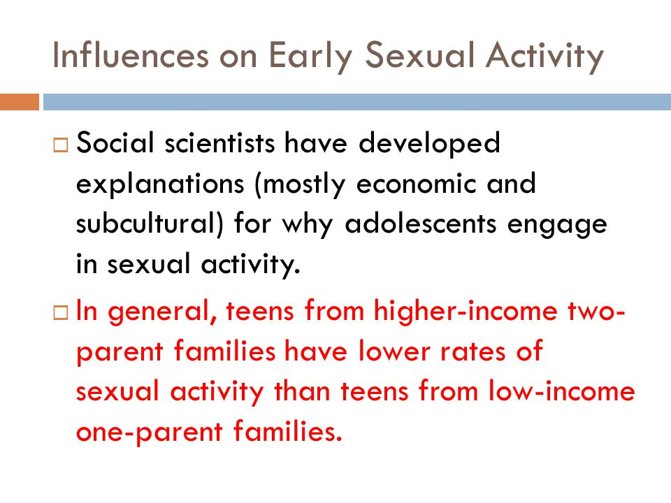 Influences on Early Sexual Activity Social scientists have developed explanations (mostly economic and subcultural) for why adolescents engage in sexual activity.