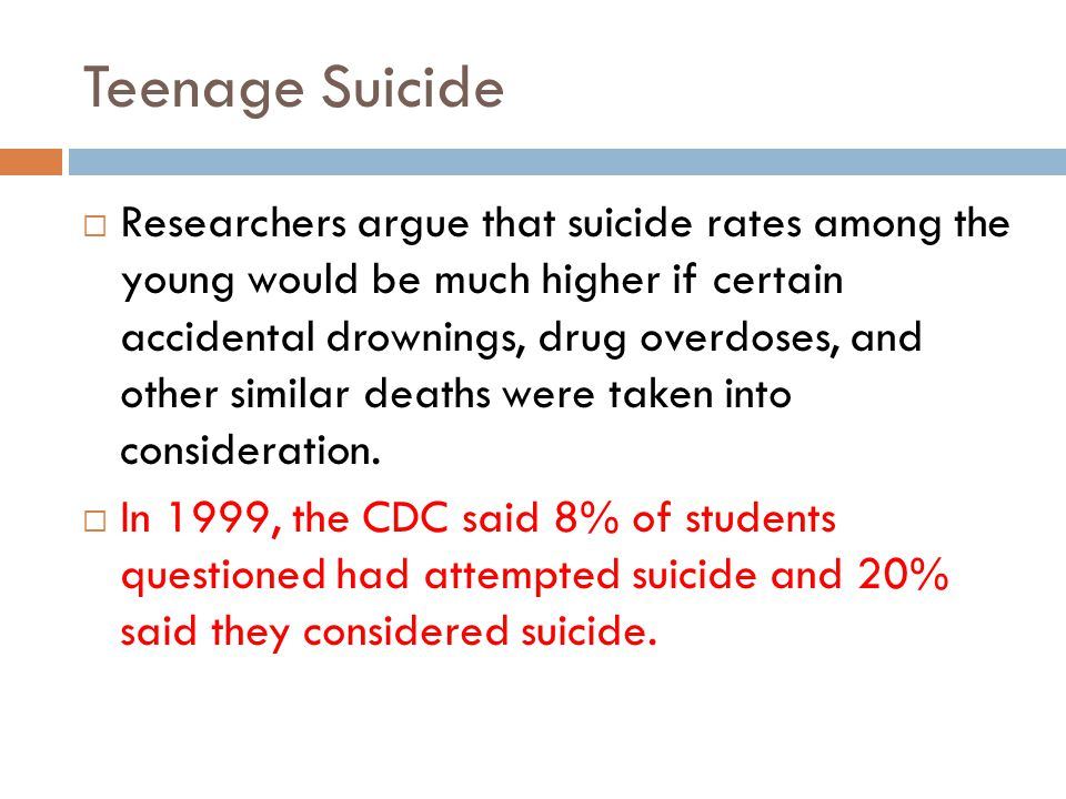 Teenage Suicide Researchers argue that suicide rates among the young would be much higher if certain accidental drownings, drug overdoses, and other similar deaths were taken into consideration.