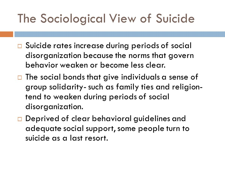 The Sociological View of Suicide Suicide rates increase during periods of social disorganization because the norms that govern behavior weaken or become less clear.