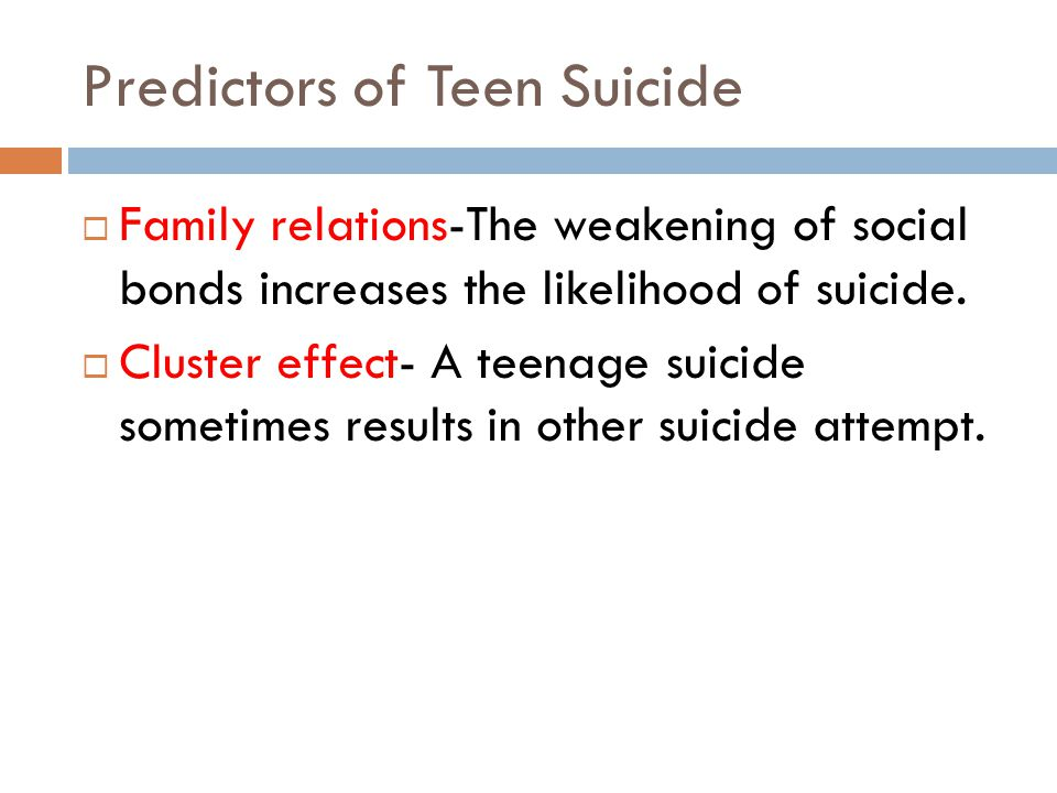 Predictors of Teen Suicide Family relations-The weakening of social bonds increases the likelihood of suicide.