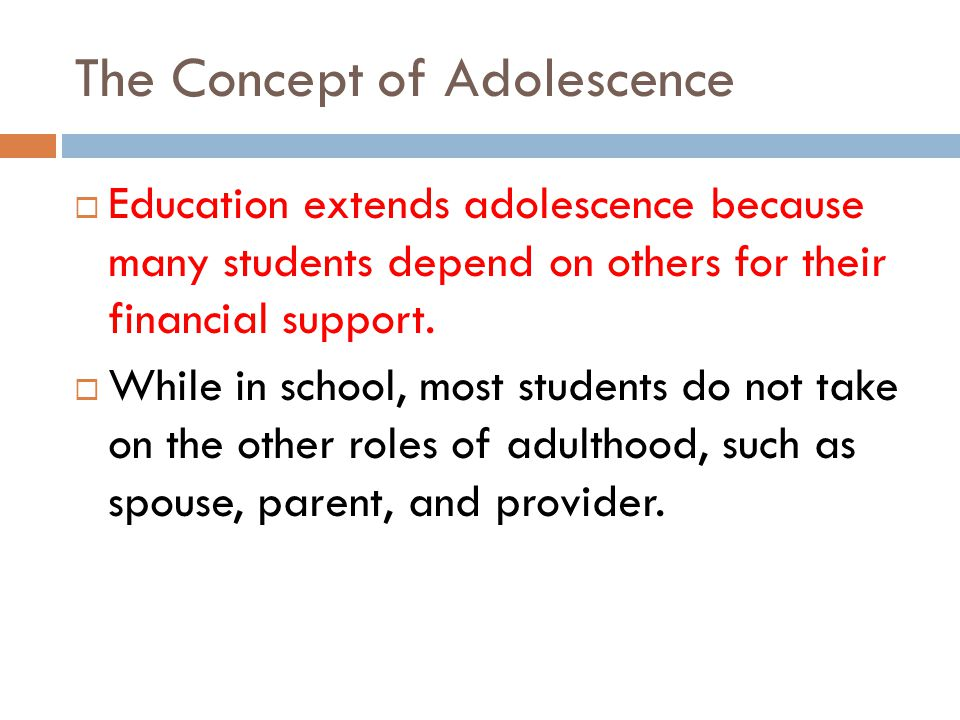 The Concept of Adolescence Education extends adolescence because many students depend on others for their financial support.