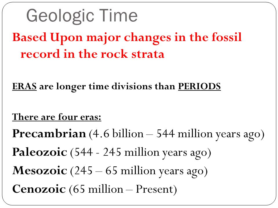 Geologic Time Based Upon major changes in the fossil record in the rock strata ERAS are longer time divisions than PERIODS There are four eras: Precambrian (4.6 billion – 544 million years ago) Paleozoic (544 - 245 million years ago) Mesozoic (245 – 65 million years ago) Cenozoic (65 million – Present)
