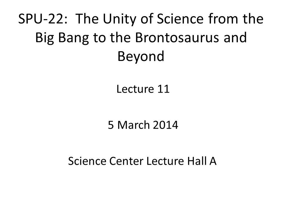 SPU-22: The Unity of Science from the Big Bang to the Brontosaurus and Beyond Lecture 11 5 March 2014 Science Center Lecture Hall A