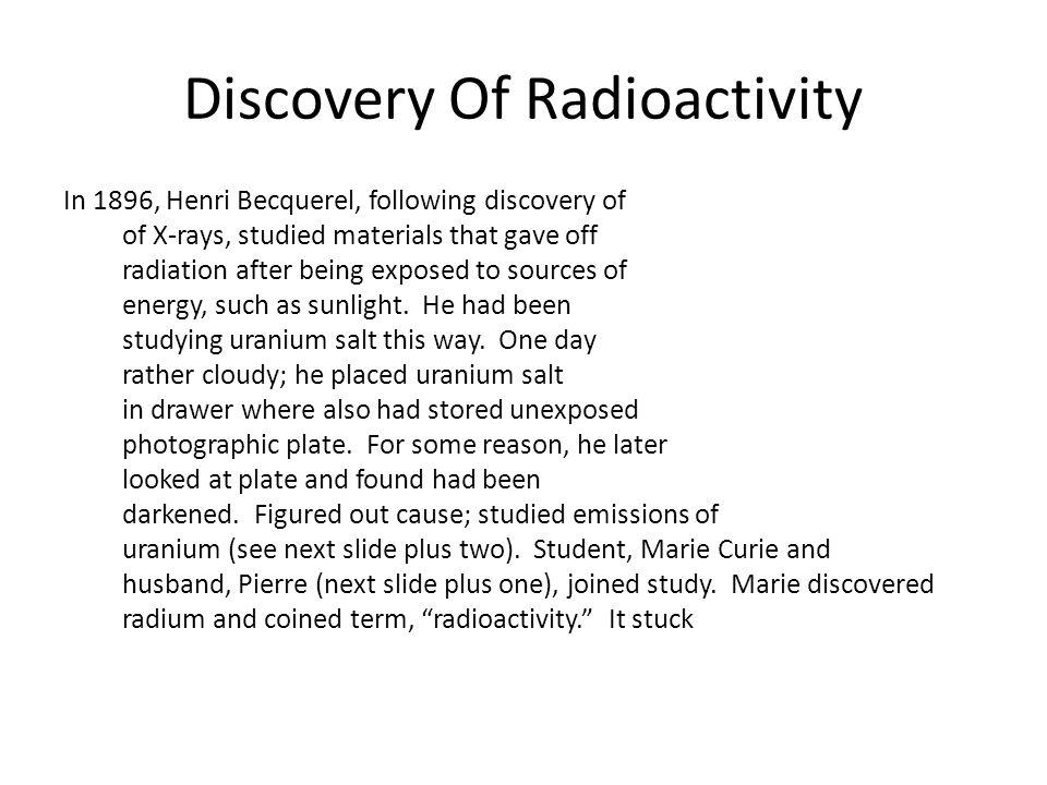 Discovery Of Radioactivity In 1896, Henri Becquerel, following discovery of of X-rays, studied materials that gave off radiation after being exposed to sources of energy, such as sunlight.
