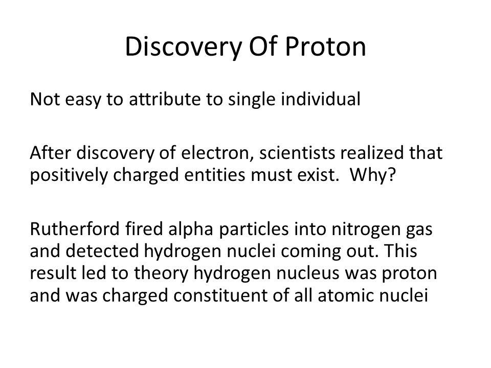 Discovery Of Proton Not easy to attribute to single individual After discovery of electron, scientists realized that positively charged entities must exist.
