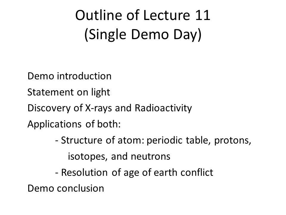 Outline of Lecture 11 (Single Demo Day) Demo introduction Statement on light Discovery of X-rays and Radioactivity Applications of both: - Structure of atom: periodic table, protons, isotopes, and neutrons - Resolution of age of earth conflict Demo conclusion