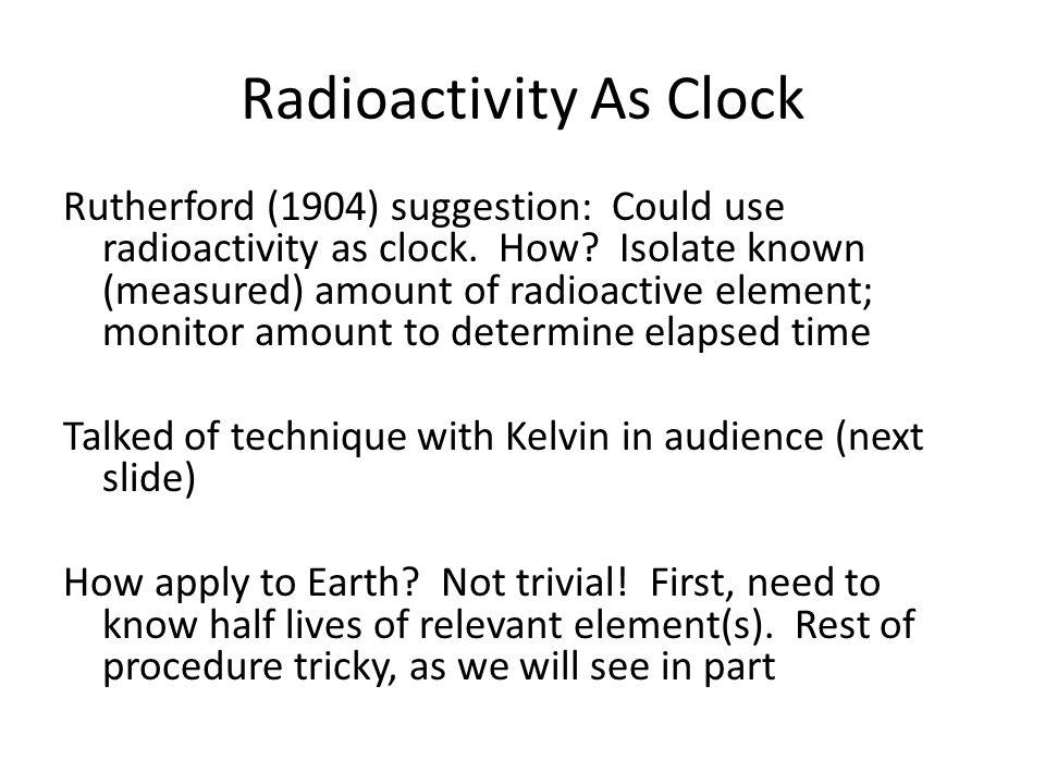 Radioactivity As Clock Rutherford (1904) suggestion: Could use radioactivity as clock.