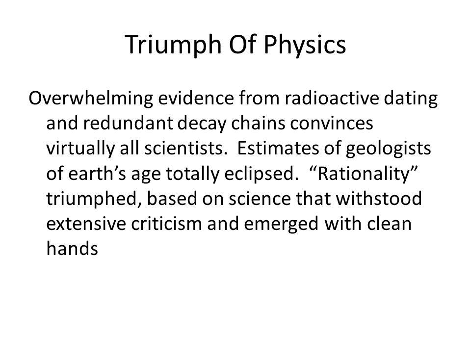 Triumph Of Physics Overwhelming evidence from radioactive dating and redundant decay chains convinces virtually all scientists.