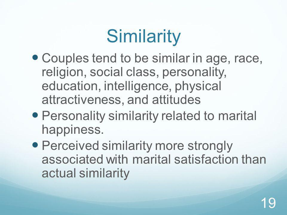 Similarity Couples tend to be similar in age, race, religion, social class, personality, education, intelligence, physical attractiveness, and attitudes Personality similarity related to marital happiness.
