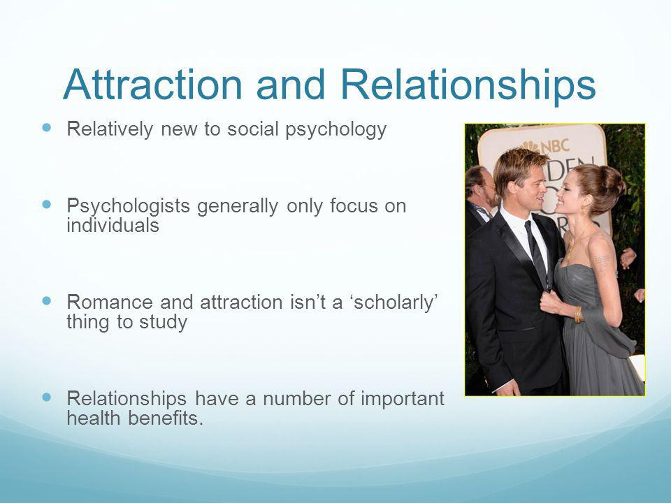 Attraction and Relationships Relatively new to social psychology Psychologists generally only focus on individuals Romance and attraction isnt a scholarly thing to study Relationships have a number of important health benefits.