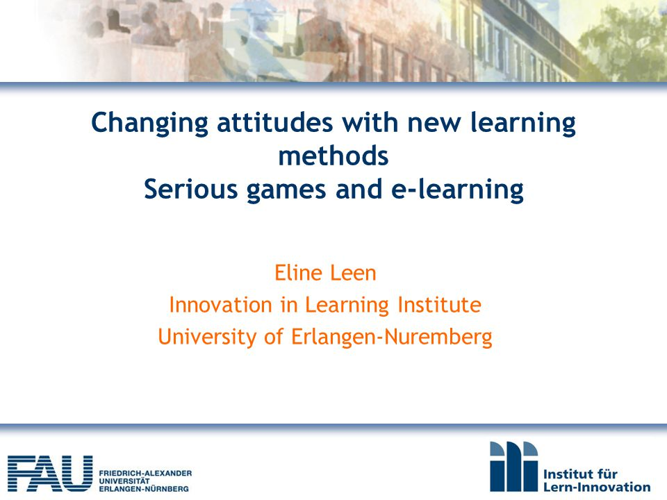 Changing attitudes with new learning methods Serious games and e-learning Eline Leen Innovation in Learning Institute University of Erlangen-Nuremberg
