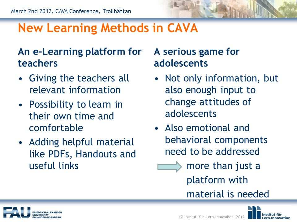 March 2nd 2012, CAVA Conference, Trollhättan New Learning Methods in CAVA An e-Learning platform for teachers Giving the teachers all relevant information Possibility to learn in their own time and comfortable Adding helpful material like PDFs, Handouts and useful links A serious game for adolescents Not only information, but also enough input to change attitudes of adolescents Also emotional and behavioral components need to be addressed more than just a platform with material is needed © Institut für Lern-Innovation 2012