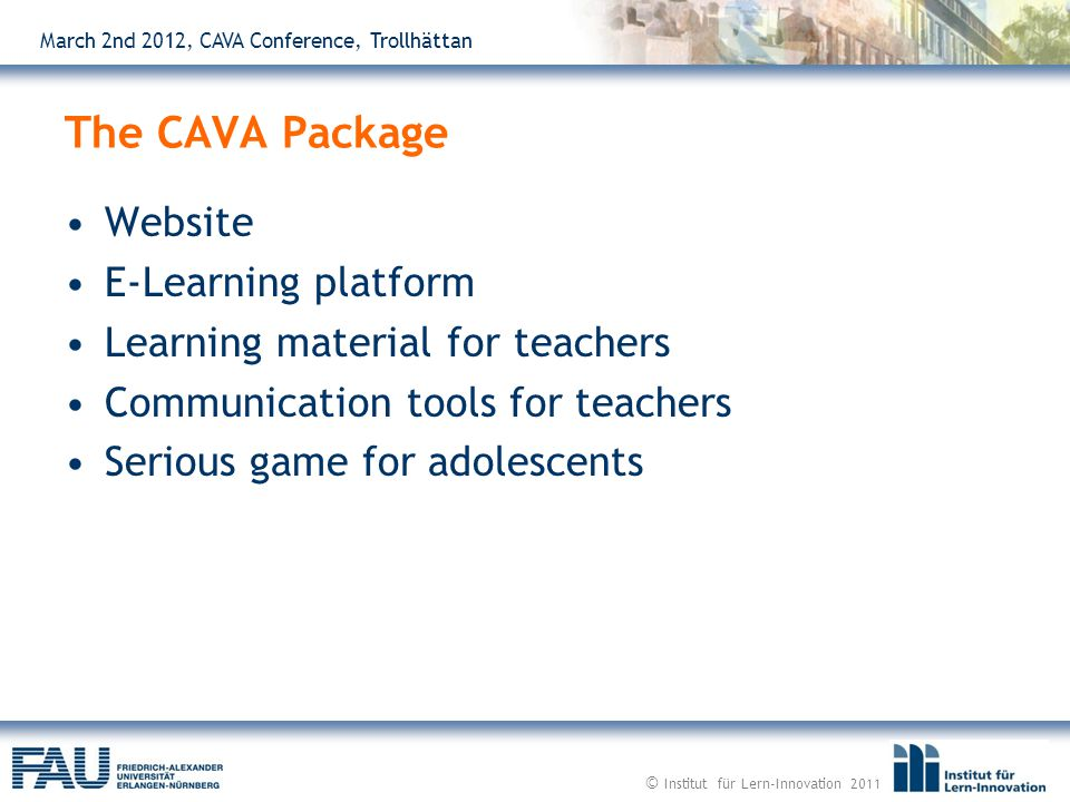 March 2nd 2012, CAVA Conference, Trollhättan Website E-Learning platform Learning material for teachers Communication tools for teachers Serious game for adolescents The CAVA Package © Institut für Lern-Innovation 2011
