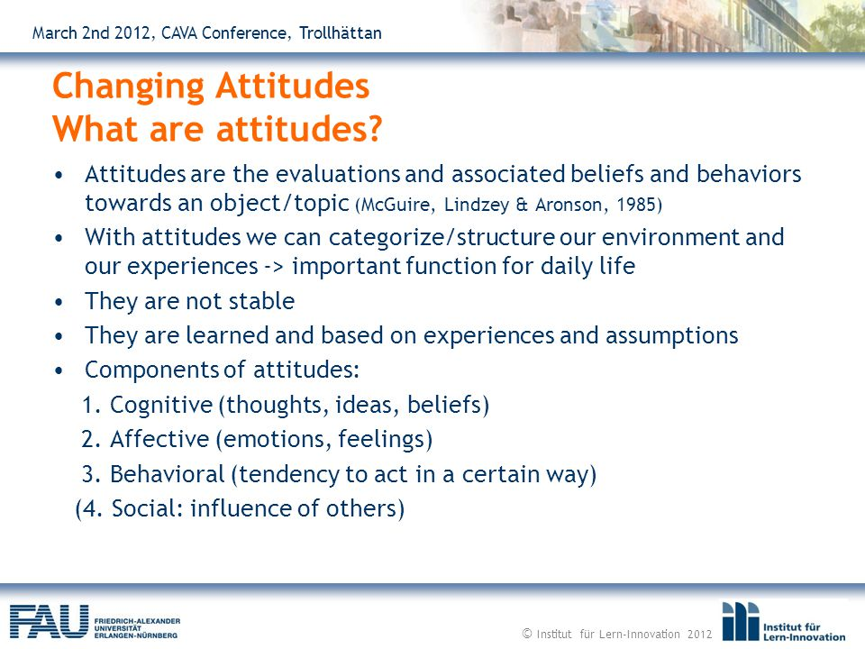 March 2nd 2012, CAVA Conference, Trollhättan Attitudes are the evaluations and associated beliefs and behaviors towards an object/topic (McGuire, Lindzey & Aronson, 1985) With attitudes we can categorize/structure our environment and our experiences -> important function for daily life They are not stable They are learned and based on experiences and assumptions Components of attitudes: 1.