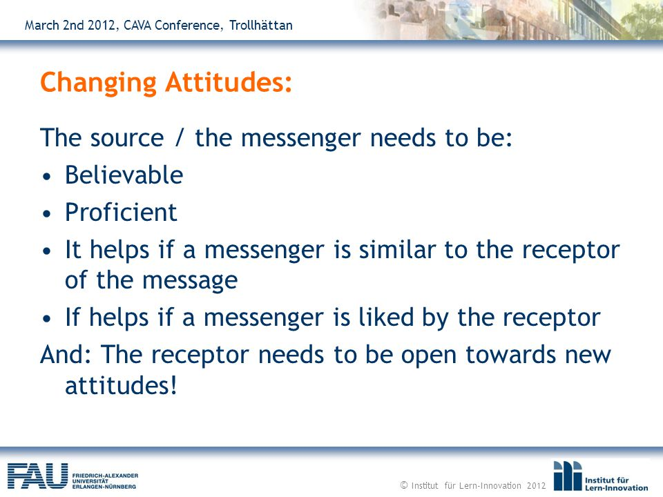March 2nd 2012, CAVA Conference, Trollhättan The source / the messenger needs to be: Believable Proficient It helps if a messenger is similar to the receptor of the message If helps if a messenger is liked by the receptor And: The receptor needs to be open towards new attitudes.
