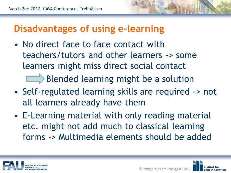 March 2nd 2012, CAVA Conference, Trollhättan No direct face to face contact with teachers/tutors and other learners -> some learners might miss direct social contact Blended learning might be a solution Self-regulated learning skills are required -> not all learners already have them E-Learning material with only reading material etc.
