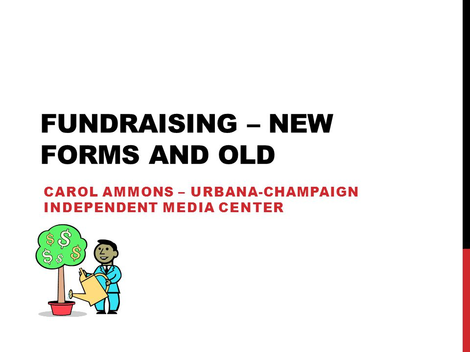 FUNDRAISING – NEW FORMS AND OLD CAROL AMMONS – URBANA-CHAMPAIGN INDEPENDENT MEDIA CENTER