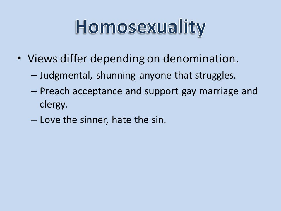 Views differ depending on denomination. – Judgmental, shunning anyone that struggles. – Preach acceptance and support gay marriage and clergy. – Love
