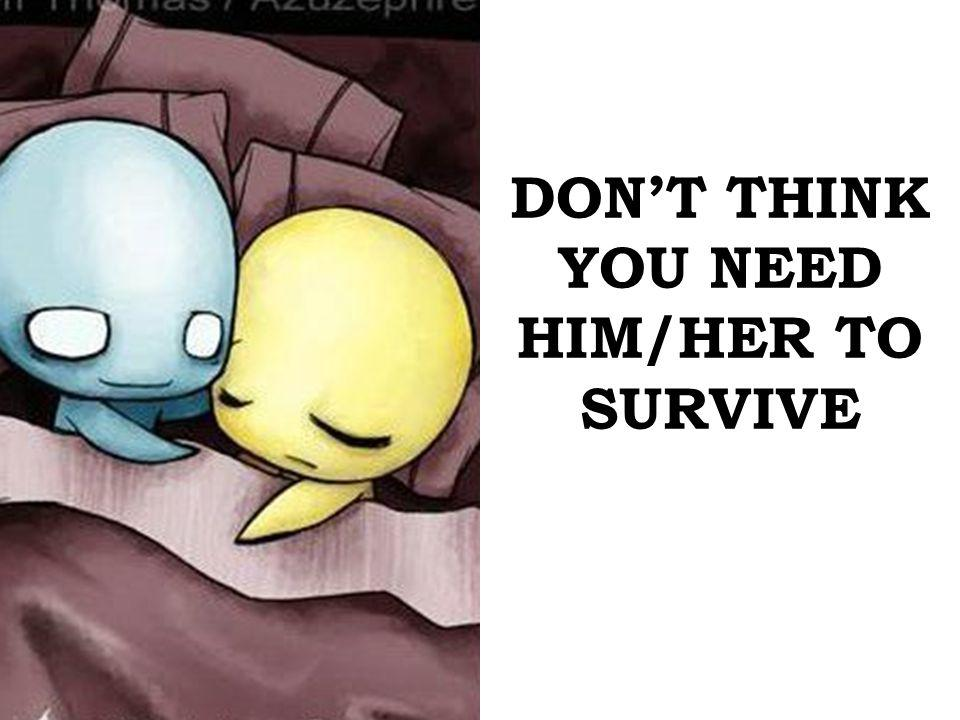 DONT THINK YOU NEED HIM/HER TO SURVIVE