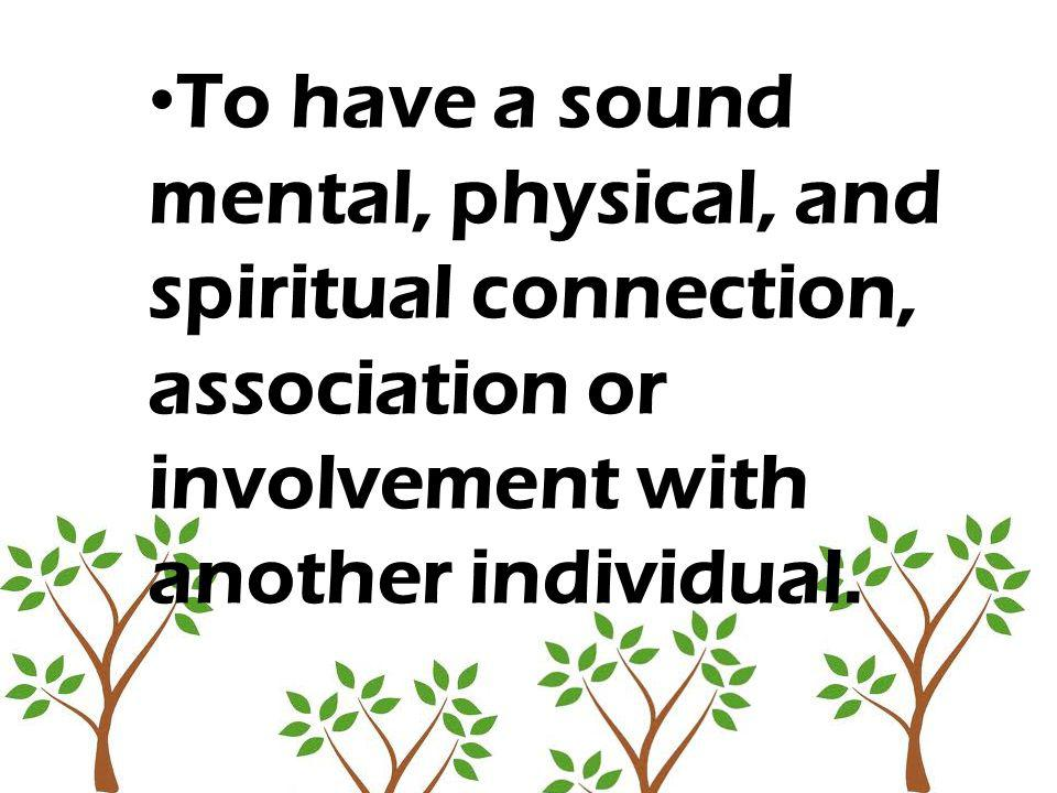 To have a sound mental, physical, and spiritual connection, association or involvement with another individual.