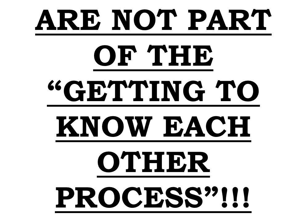 ARE NOT PART OF THE GETTING TO KNOW EACH OTHER PROCESS!!!