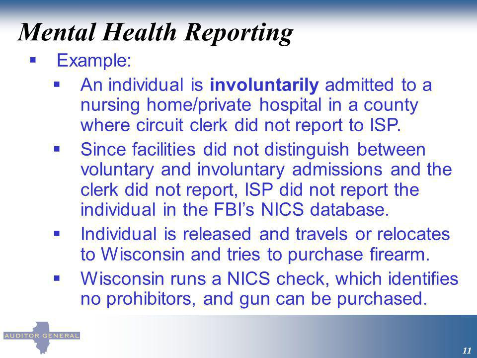 Mental Health Reporting 11 Example: An individual is involuntarily admitted to a nursing home/private hospital in a county where circuit clerk did not report to ISP.