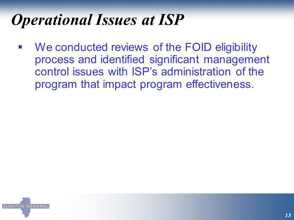 Operational Issues at ISP 15 We conducted reviews of the FOID eligibility process and identified significant management control issues with ISPs administration of the program that impact program effectiveness.