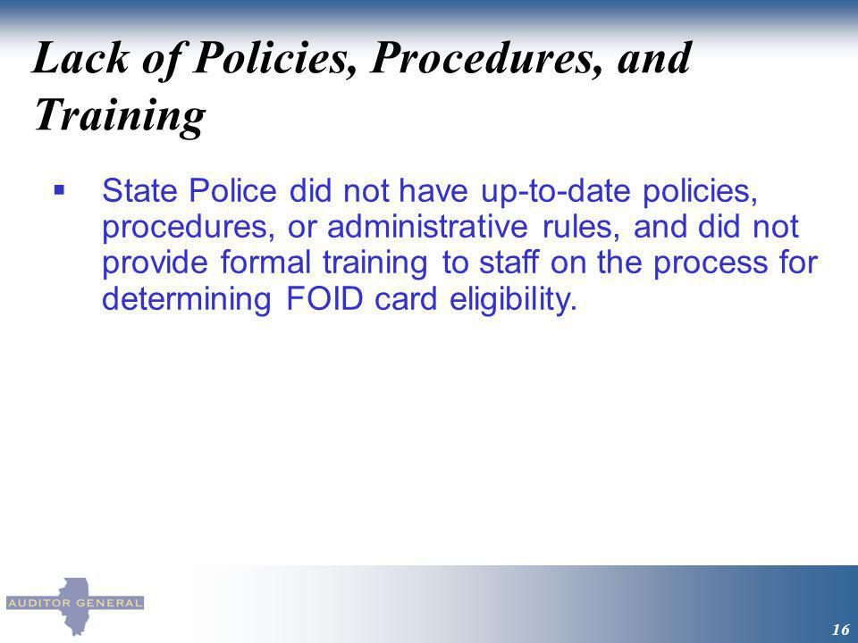 Lack of Policies, Procedures, and Training 16 State Police did not have up-to-date policies, procedures, or administrative rules, and did not provide formal training to staff on the process for determining FOID card eligibility.