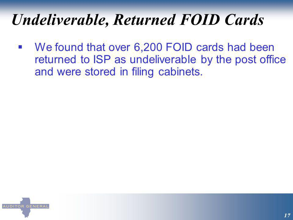 Undeliverable, Returned FOID Cards 17 We found that over 6,200 FOID cards had been returned to ISP as undeliverable by the post office and were stored in filing cabinets.